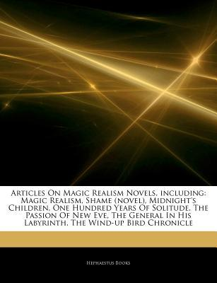 Articles on Magic Realism Novels, Including: Magic Realism, Shame (Novel), Midnight's Children, One Hundred Years of Solitude, the Passion of New Eve, the General in His Labyrinth, the Wind-Up Bird Chronicle