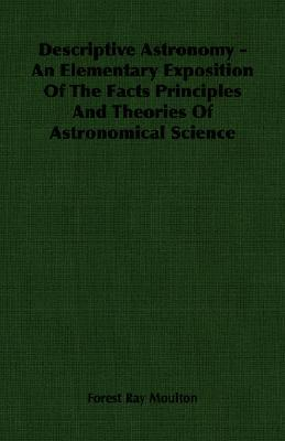 Descriptive Astronomy - An Elementary Exposition of the Facts Principles and Theories of Astronomical Science