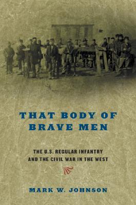 That Body of Brave Men: The U.S. Regular Infantry and The Civil War In The West