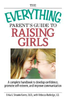 The Everything Parent's Guide To Raising Girls by Erika V. Shearin Karres