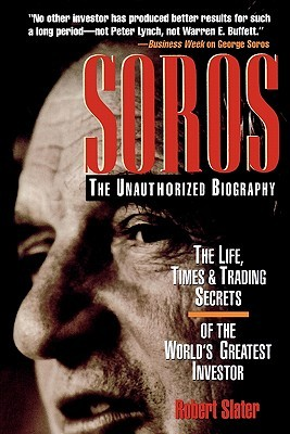 Soros: The Unauthorized Biography, the Life, Times and Trading Secrets of the World's Greatest Investor