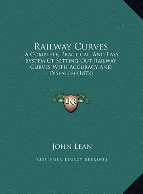 Railway Curves: A Complete, Practical, And Easy System Of Setting Out Railway Curves With Accuracy And Dispatch (1872)