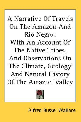A Narrative Of Travels On The Amazon And Rio Negro: With An Account Of The Native Tribes, And Observations On The Climate, Geology And Natural History Of The Amazon Valley
