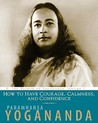 How to Have Courage, Calmness and Confidence (Wisdom of Yogananda, Vol 5)