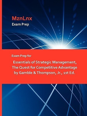 Exam Prep for Essentials of Strategic Management, the Quest for Competitive Advantage by Gamble & Thompson, JR., 1st Ed