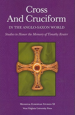 Cross and Cruciform in the Anglo-Saxon World: Studies to Honor the Memory of Timothy Reuter