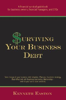 Surviving Your Business Debt: A Financial Survival Guidebook for Business Owners, Financial Managers and CFOs