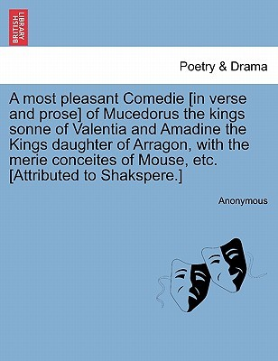 A Most Pleasant Comedie [In Verse and Prose] of Mucedorus the Kings Sonne of Valentia and Amadine the Kings Daughter of Arragon, with the Merie Conceites of Mouse, Etc. [Attributed to Shakspere.]