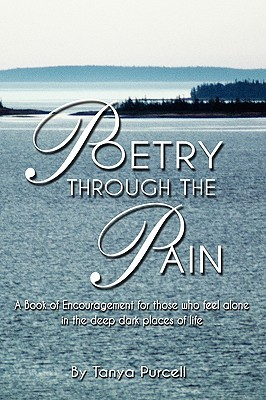 Poetry Through The Pain: A Book of Encouragement for those who feel alone <p/>in the deep dark places of life