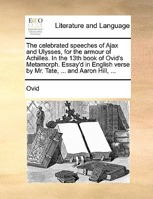 The Celebrated Speeches of Ajax and Ulysses, for the Armour of Achilles. in the 13th Book of Ovid's Metamorph. Essay'd in English Verse by Mr. Tate