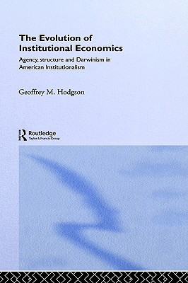 The Evolution of Institutional Economics Agency, Structure and Darwinism in American Institutionalism