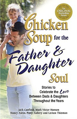 Chicken Soup for the Father and Daughter Soul: Stories to Celebrate the Love Between Dads and Daughters Throughout the Years (Chicken Soup for the Soul