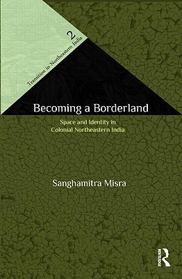 Becoming a Borderland: The Politics of Space and Identity in Colonial Northeastern India
