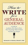 How to Write for a General Audience: A Guide for Academics Who Want to Share Their Knowledge with the World and Have Fun Doing It
