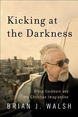 Kicking at the Darkness by Brian J. Walsh