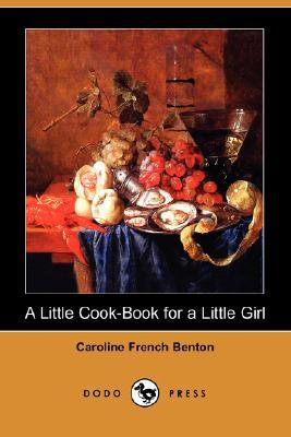 A Little Cook-Book for a Little Girl by Caroline French Benton