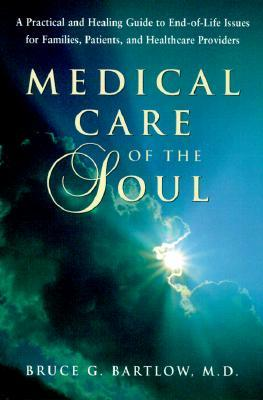 Medical Care of the Soul: A Practical and Healing Guide to End-Of-Life Issues for Families, Patients, and Healthcare Providers