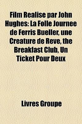 Film Realise Par John Hughes: La Folle Journee de Ferris Bueller, Une Creature de Reve, the Breakfast Club, Un Ticket Pour Deux