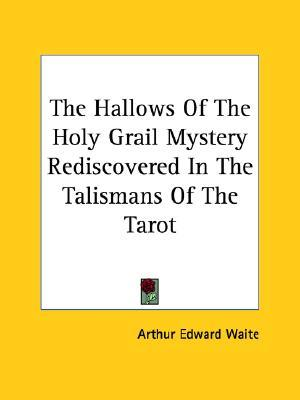 The Hallows of the Holy Grail Mystery Rediscovered in the Talismans of the Tarot