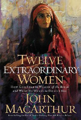Twelve Extraordinary Women: How God Shaped Women of the Bible, and What He Wants to Do with You by John F. MacArthur Jr.