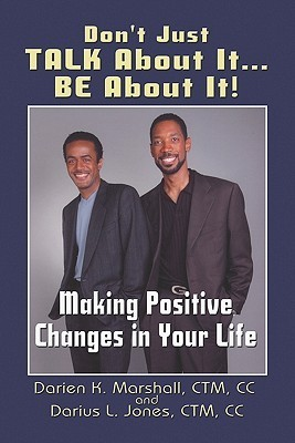 Don't Just Talk about It...Be about It!: Making Positive Changes in Your Life