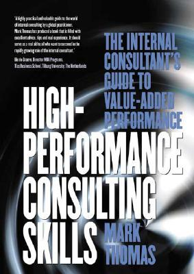 High Performance Consulting Skills: The Internal Consultant's Guide To Value Added Performance
