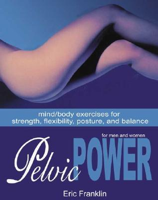 Pelvic Power: Mind/Body Exercises for Strength, Flexibility, Posture, and Balance for Men and Women
