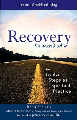 Recovery--The Sacred Art: The Twelve Steps as Spiritual Practice