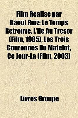 Film Realise Par Raoul Ruiz: Le Temps Retrouve, L'Ile Au Tresor (Film, 1985), Les Trois Couronnes Du Matelot, Ce Jour-La (Film, 2003)