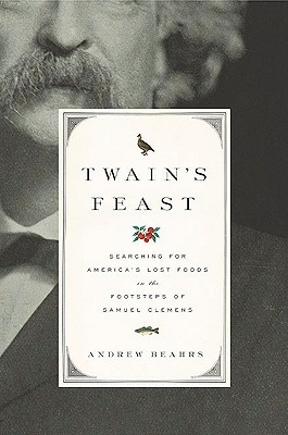 Twains Feast: Searching for Americas Lost Foods in the Footsteps of Samuel Clemens