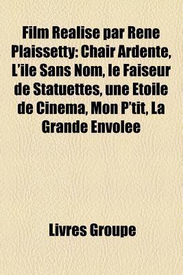 Film Realise Par Rene Plaissetty: Chair Ardente, L'Ile Sans Nom, Le Faiseur de Statuettes, Une Etoile de Cinema, Mon P'Tit, La Grande Envolee