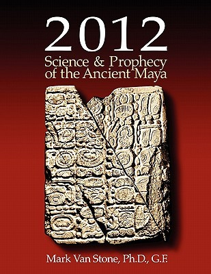 2012 Science and Prophecy of the Ancient Maya by Mark Van Stone