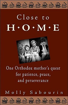 Close to Home: One Orthodox Mother's Quest for Patience, Peace and Perseverance