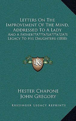 Letters on the Improvement of the Mind, Addressed to a Lady: And A Father's Legacy to His Daughters