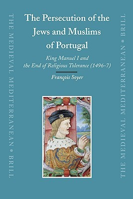 The Persecution of the Jews and Muslims of Portugal: King Manuel I and the End of Religious Tolerance (1496-7)