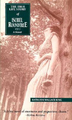 The True Life Story of Isobel Roundtree by Kathleen Wallace King