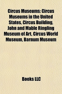 Circus Museums: Circus Museums in the United States, Circus Building, John and Mable Ringling Museum of Art, Circus World Museum, Barnum Museum