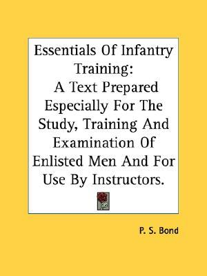 Essentials of Infantry Training: A Text Prepared Especially for the Study, Training and Examination of Enlisted Men and for Use by Instructors.