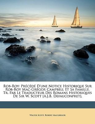 Rob-Roy: Precede D'Une Notice Historique Sur Rob-Roy Mac-Gregor Campbell Et Sa Famille. Tr. Par Le Traducteur Des Romans Historiques de Sir W. Scott [A.J.B. Defauconpret].