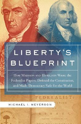 Liberty's Blueprint: How Madison and Hamilton Wrote the Federalist, Defined the Constitution, and Made Democracy Safe for the World