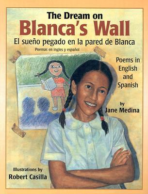The Dream on Blanca's Wall/El Sueno Pegado En LA Pared De Blanca: Poems in English and Spanish/Poemas En Ingles Y Espanol