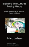 Bipolarity and ADHD to Folding Mirrors: Poems Reflecting on the Mind, Life, Nature and Space