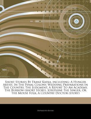 Articles on Short Stories by Franz Kafka, Including: A Hunger Artist, in the Penal Colony, Wedding Preparations in the Country, the Judgment, a Report to an Academy, the Burrow (Short Story), Josephine the Singer, or the Mouse Folk