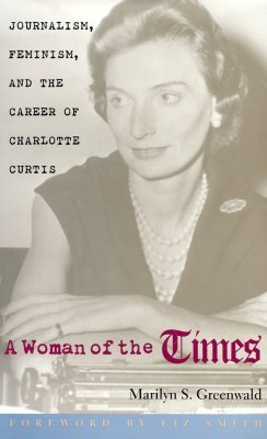 A Woman of the Times: Journalism, Feminism, and the Career of Charlotte Curtis