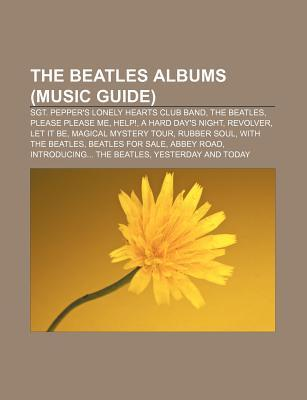 The Beatles Albums (Music Guide): Sgt. Pepper's Lonely Hearts Club Band, the Beatles, Please Please Me, Help!, a Hard Day's Night, Revolver