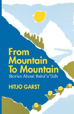 From Mountain to Mountain, Stories about Baha'u'llah by Hitjo Garst