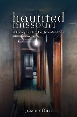 Haunted Missouri: A Ghostly Guide to the Show-Me State's Most Spirited Spots