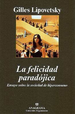 La felicidad paradójica by Gilles Lipovetsky