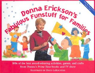 Donna Erickson's Fabulous Funstuff For Families: 100s Of The Best Award Winning Activities, Games, And Crafts From Donna's Prime Time Books And Tv Show