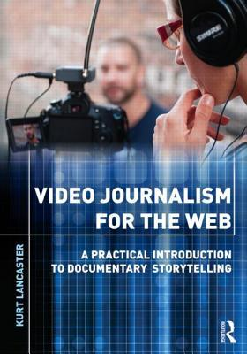Video Journalism for the Web: A Practical Introduction to Documentary Storytelling: A Practical Introduction to Multimedia Storytelling